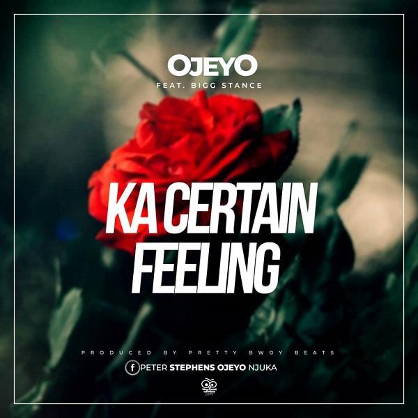 download:-ojeyo-ft-bigg-stance-–-ka-certain-feeling-(prod-by-pretty-bwoy-beats)
